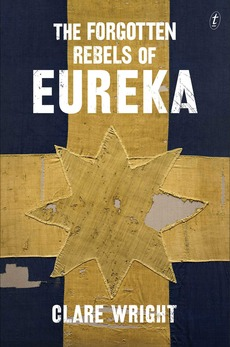 Forgotten Rebels of Eureka by Clare Wright (Text Publishing, 2013).